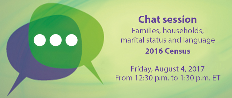 Chat session, 2016 Census: Families, households, marital status and language (Friday, August 4, 2017, 12:30p.m. to 1:30 p.m. ET)