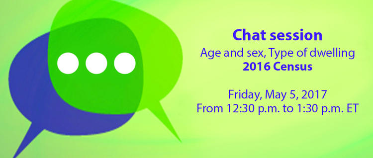 Chat session: Age and sex, Type of dwelling, 2016 Census. Friday, May 5, 2017 from 12:30pm to 1:30 pm ET